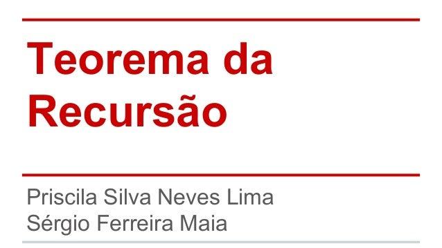 Teorema da Recursão Priscila Silva Neves Lima Sérgio Ferreira Maia