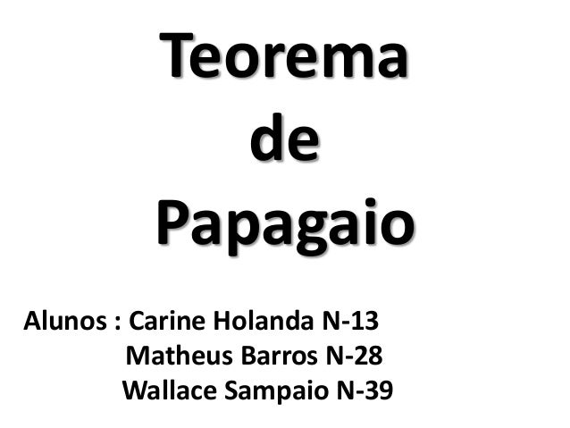 Teorema de Papagaio Alunos : Carine Holanda N-13 Matheus Barros N-28 Wallace Sampaio N-39