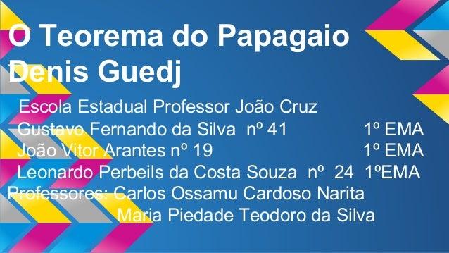 O Teorema do Papagaio Denis Guedj Escola Estadual Professor João Cruz Gustavo Fernando da Silva nº 41 1º EMA João Vitor Ar...