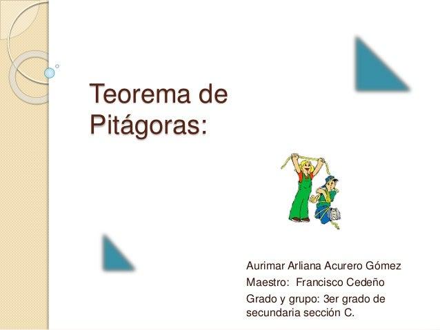 Teorema de Pitágoras: Aurimar Arliana Acurero Gómez Maestro: Francisco Cedeño Grado y grupo: 3er grado de secundaria secci...