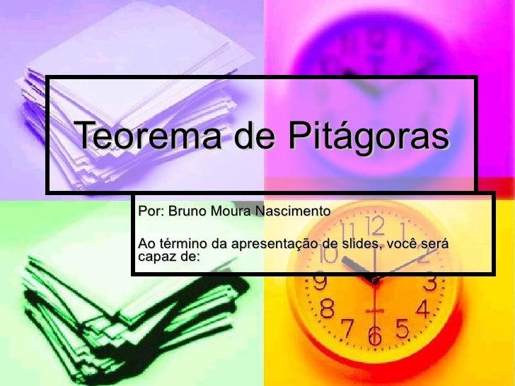 Teorema de Pitágoras Por: Bruno Moura Nascimento Ao término da apresentação de slides, você será capaz de: