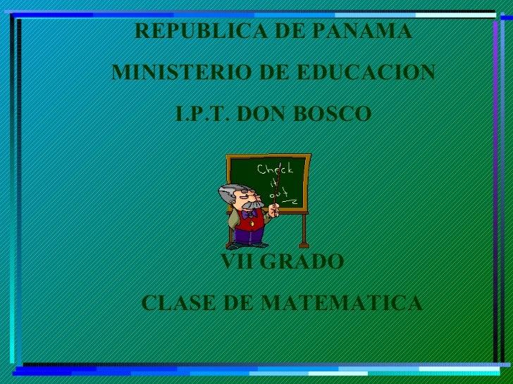 REPUBLICA DE PANAMA MINISTERIO DE EDUCACION I.P.T. DON BOSCO VII GRADO CLASE DE MATEMATICA