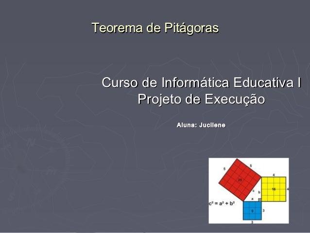 Teorema de Pitágoras Curso de Informática Educativa I      Projeto de Execução             Aluna: Jucilene