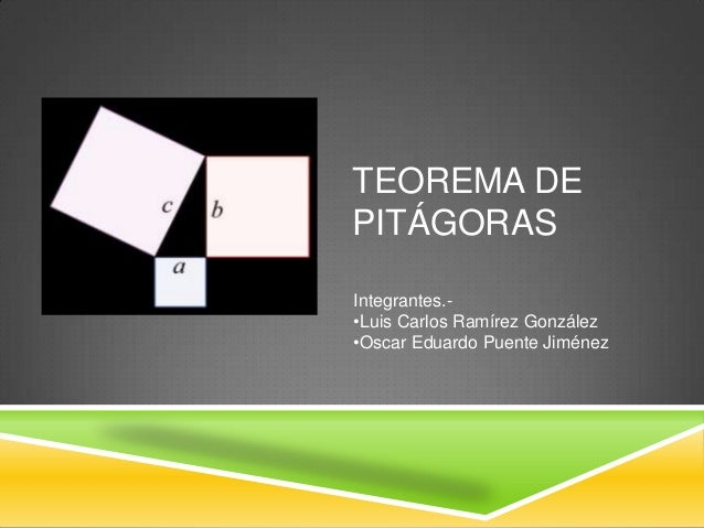 TEOREMA DE PITÁGORAS Integrantes.- •Luis Carlos Ramírez González •Oscar Eduardo Puente Jiménez
