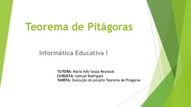 Teorema de Pitágoras Informática Educativa I TUTORA: Maria Inês Souza Reynaud CURSISTA: Samuel Rodrigues TAREFA: Execução ...