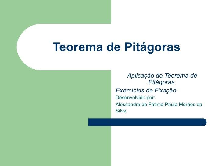 Teorema de Pitágoras Aplicação do Teorema de Pitágoras  Exercícios de Fixação   Desenvolvido por:  Alessandra de Fátima Pa...