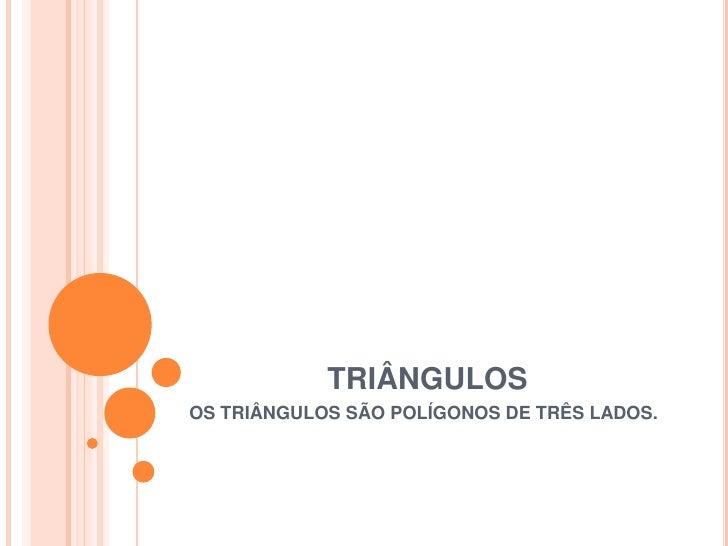 TRIÂNGULOSOS TRIÂNGULOS SÃO POLÍGONOS DE TRÊS LADOS.