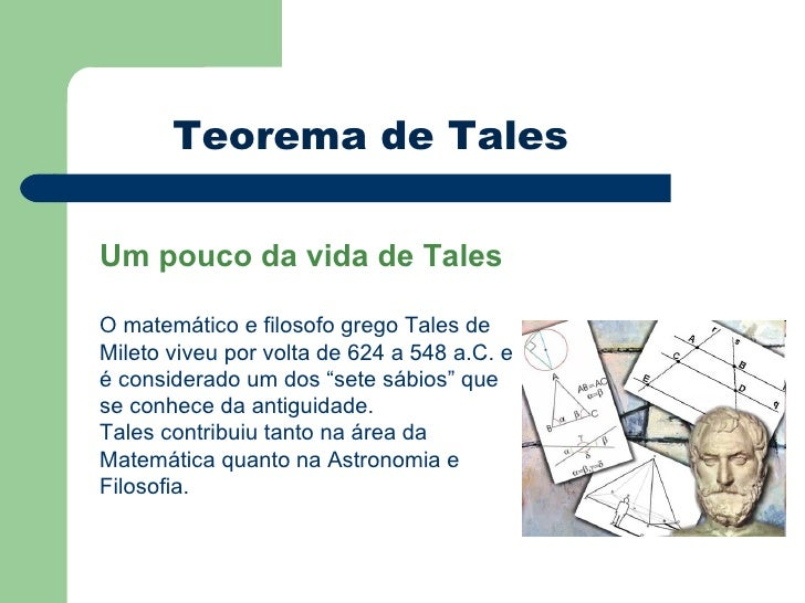 Teorema de Tales Um pouco da vida de Tales O matemático e filosofo grego Tales de Mileto viveu por volta de 624 a 548 a.C....