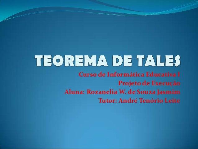 Curso de Informática Educativa I Projeto de Execução Aluna: Rozanelia W. de Souza Jasmim Tutor: André Tenório Leite