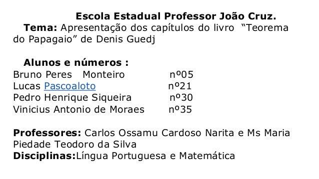"""Escola Estadual Professor João Cruz. Tema: Apresentação dos capítulos do livro """"Teorema do Papagaio"""" de Denis Guedj  Aluno..."""