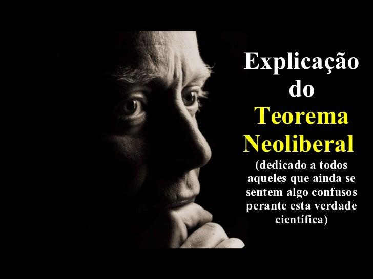 Explicaçãodo  Teorema Neoliberal   (dedicado a todos aqueles que ainda se sentem algo confusos perante esta verdade cientí...