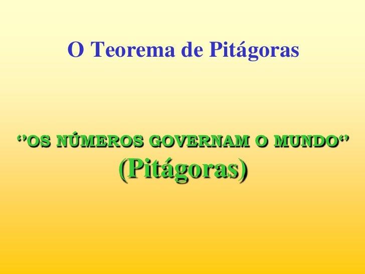 O Teorema de Pitágoras<br />''OS NÚMEROS GOVERNAM O MUNDO''(Pitágoras)<br />