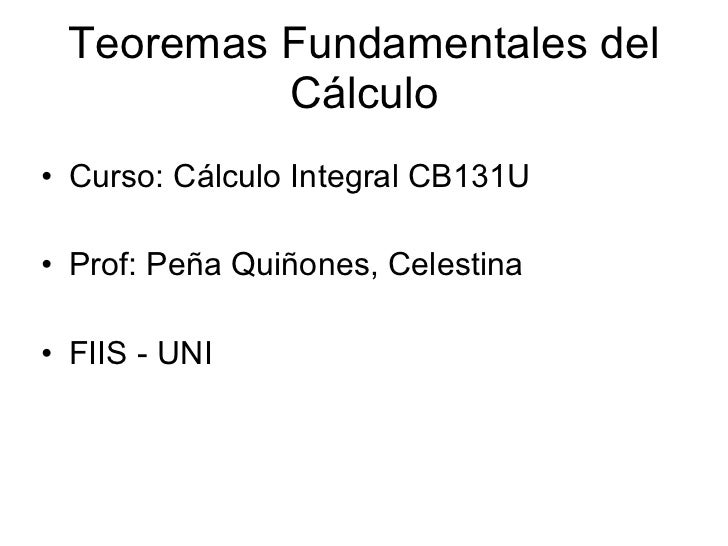 Teoremas Fundamentales del Cálculo <ul><li>Curso: Cálculo Integral CB131U </li></ul><ul><li>Prof: Peña Quiñones, Celestina...