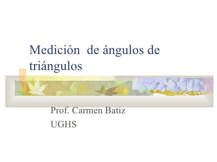 Medición  de ángulos de triángulos Prof. Carmen Batiz UGHS