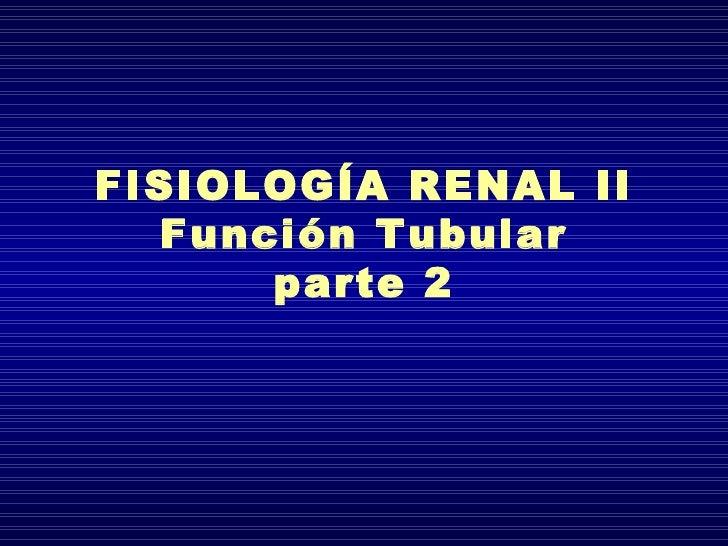FISIOLOGÍA RENAL II  Función Tubular      parte 2