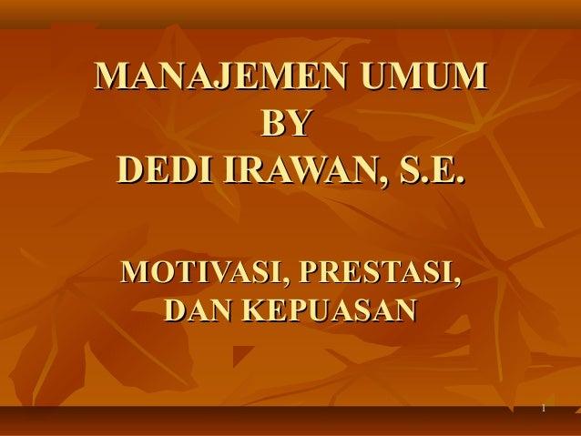 MANAJEMEN UMUM        BY DEDI IRAWAN, S.E. MOTIVASI, PRESTASI,   DAN KEPUASAN                       1