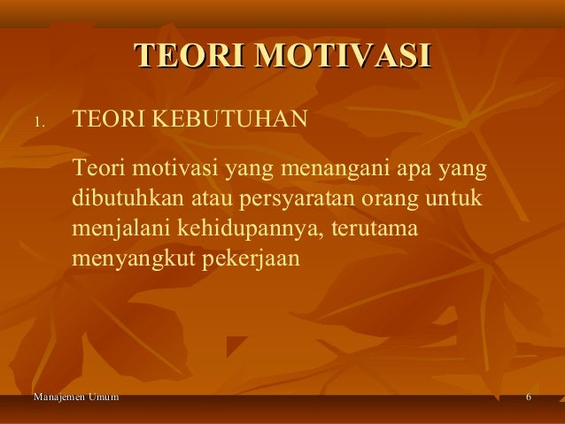 TEORI MOTIVASI1.    TEORI KEBUTUHAN      Teori motivasi yang menangani apa yang      dibutuhkan atau persyaratan orang unt...