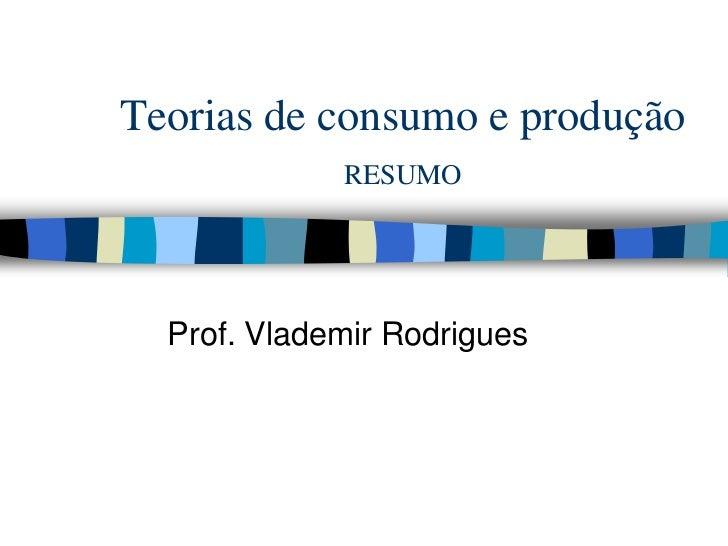Teorias de consumo e produçãoRESUMO<br />Prof. Vlademir Rodrigues<br />