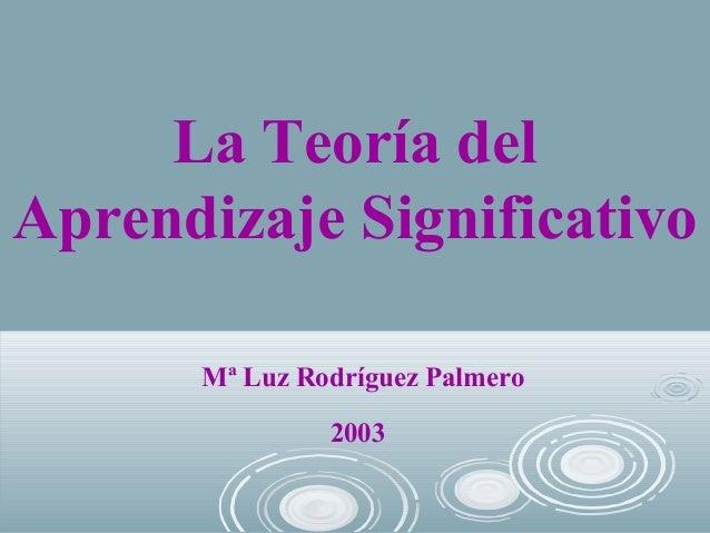La Teoría del Aprendizaje Significativo Mª Luz Rodríguez Palmero 2003