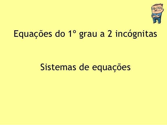 Equações do 1º grau a 2 incógnitas      Sistemas de equações