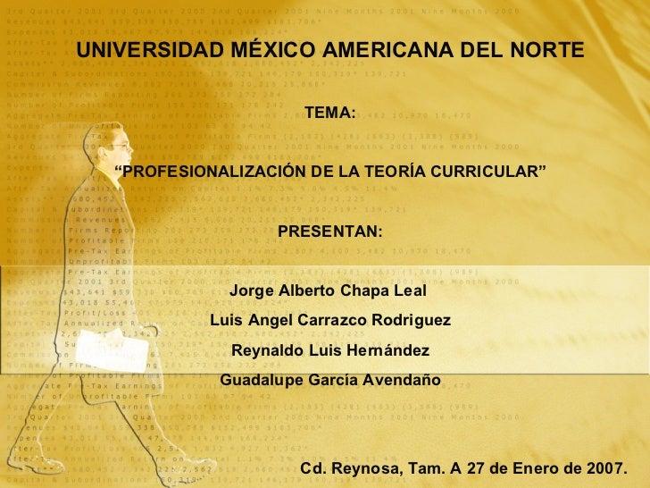 """UNIVERSIDAD  MÉXICO AMERICANA DEL NORTE TEMA: """" PROFESIONALIZACIÓN DE LA TEORÍA CURRICULAR"""" PRESENTAN: Jorge Alberto Chapa..."""