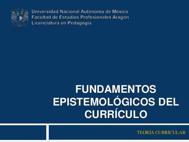 FUNDAMENTOS EPISTEMOLÓGICOS DEL CURRÍCULO TEORÍA CURRICULAR