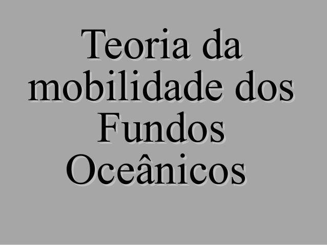 Teoria damobilidade dos   Fundos Oceânicos
