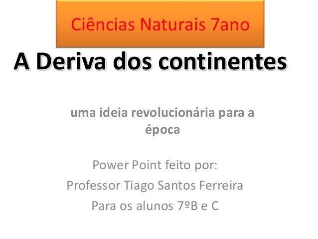 A Deriva dos continentesuma ideia revolucionária para aépocaPower Point feito por:Professor Tiago Santos FerreiraPara os a...