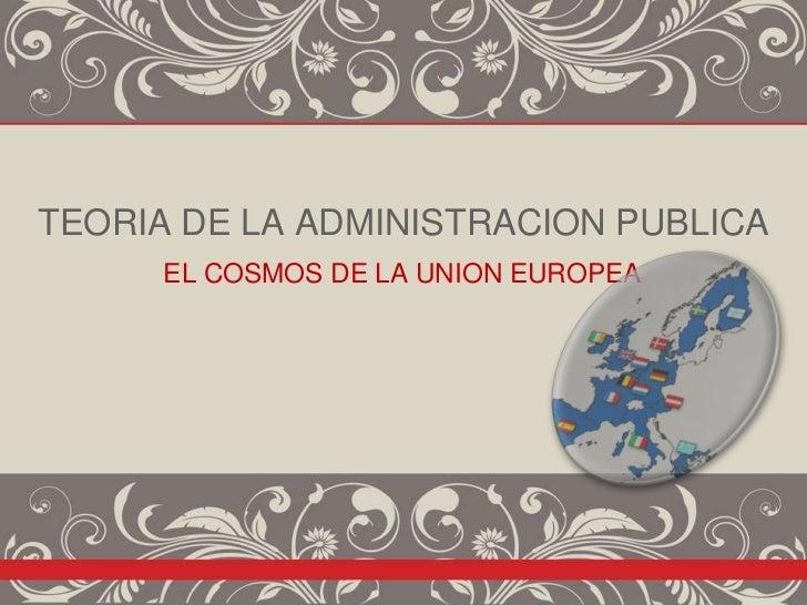 TEORIA DE LA ADMINISTRACION PUBLICA      EL COSMOS DE LA UNION EUROPEA