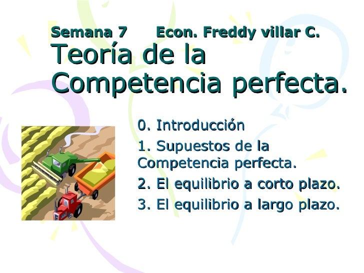 Semana 7  Econ. Freddy villar C. Teoría de la Competencia perfecta. 0. Introducción 1. Supuestos de la Competencia perfect...
