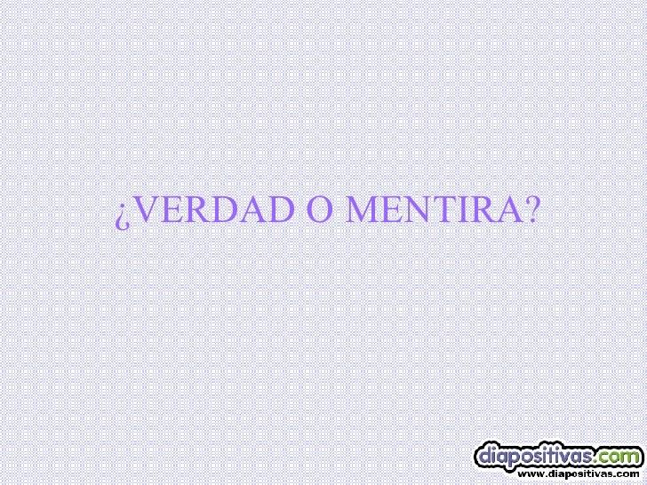 ¿VERDAD O MENTIRA?