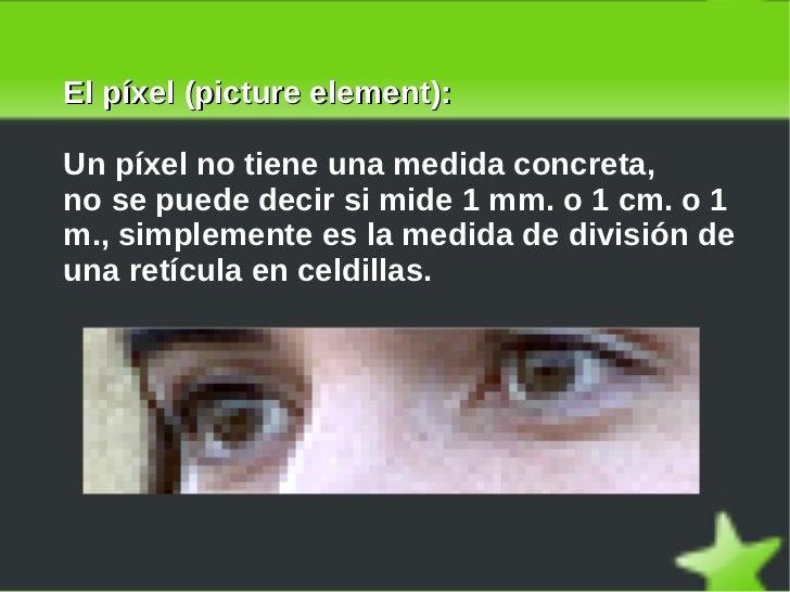 El píxel (picture element): Un píxel no tiene una medida concreta, no se puede decir si mide 1 mm. o 1 cm. o 1 m., simplem...