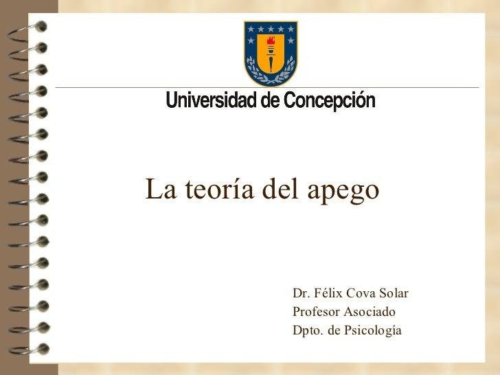 <ul><li>La teoría del apego </li></ul>Dr. Félix Cova Solar Profesor Asociado Dpto. de Psicología