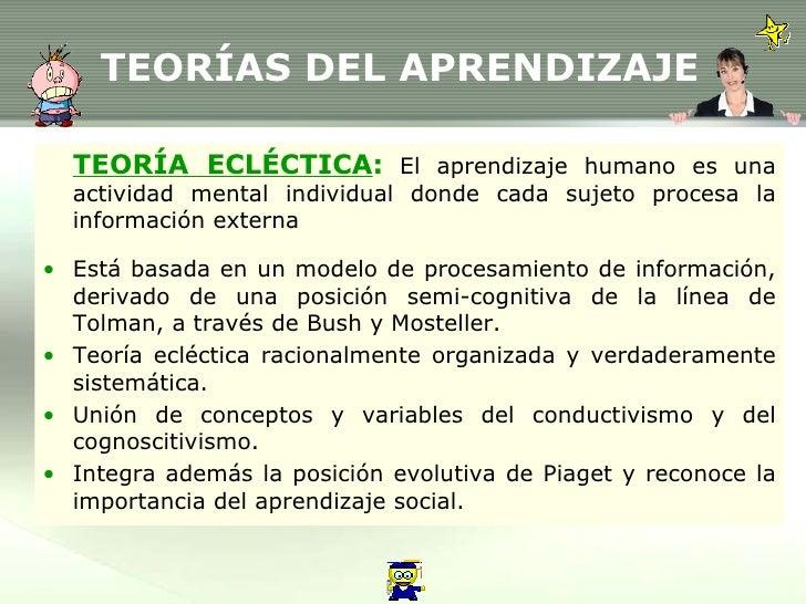 TEORÍAS DEL APRENDIZAJE <ul><li>TEORÍA ECLÉCTICA :   El aprendizaje humano es una actividad mental individual donde cada s...