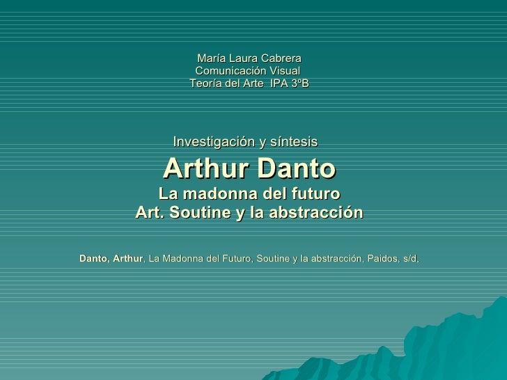 María Laura Cabrera Comunicación Visual  Teoría del Arte  IPA 3ºB Investigación y síntesis   Arthur Danto La madonna del f...