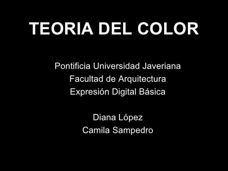 TEORIA DEL COLOR Pontificia Universidad Javeriana Facultad de Arquitectura Expresión Digital Básica Diana López Camila Sam...