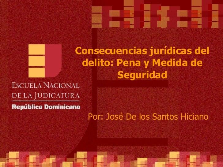 Consecuencias jurídicas del delito: Pena y Medida de Seguridad Por: José De los Santos Hiciano