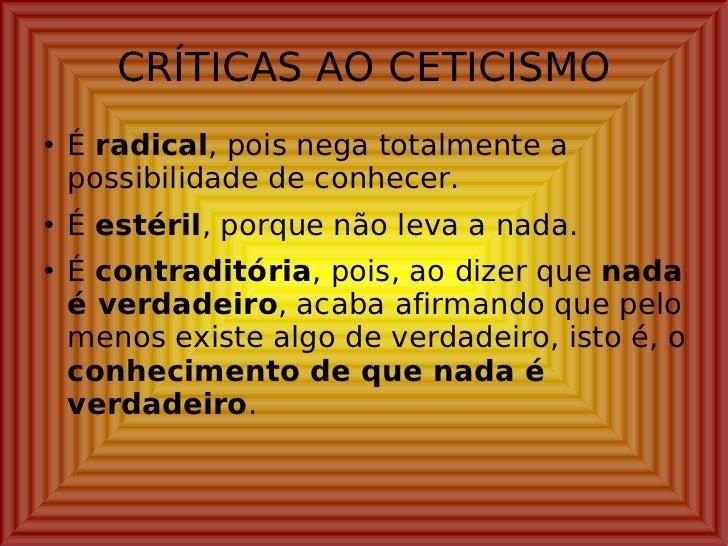 CRÍTICAS AO CETICISMO <ul><li>É  radical , pois nega totalmente a possibilidade de conhecer. </li></ul><ul><li>É  estéril ...
