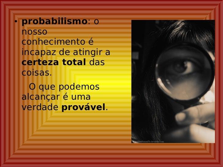 <ul><li>probabilismo : o nosso conhecimento é incapaz de atingir a  certeza total  das coisas. </li></ul><ul><li>O que pod...
