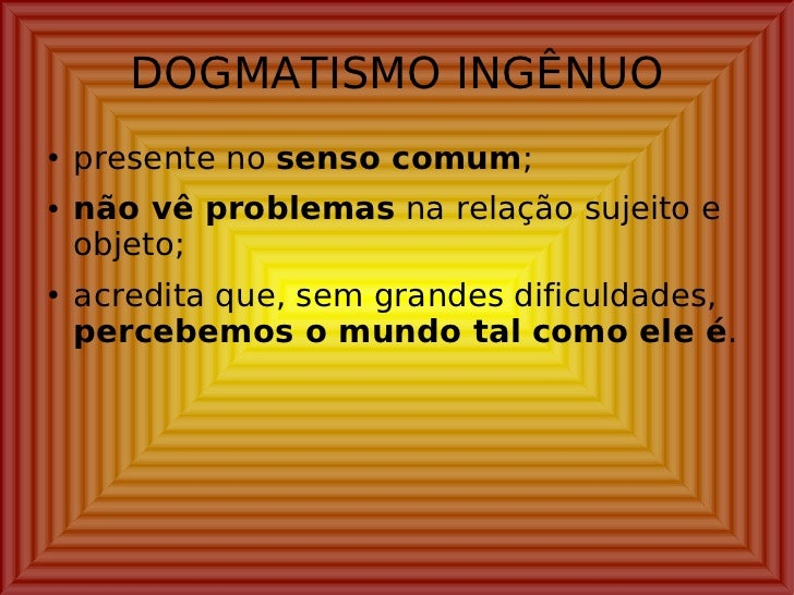 DOGMATISMO INGÊNUO <ul><li>presente no  senso comum ; </li></ul><ul><li>não vê problemas  na relação sujeito e objeto; </l...