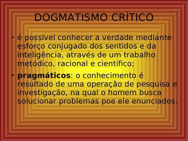 DOGMATISMO CRÍTICO <ul><li>é possível conhecer a verdade mediante esforço conjugado dos sentidos e da inteligência, atravé...