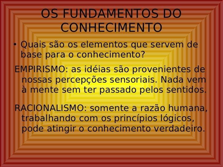 OS FUNDAMENTOS DO CONHECIMENTO <ul><li>Quais são os elementos que servem de base para o conhecimento? </li></ul>EMPIRISMO:...