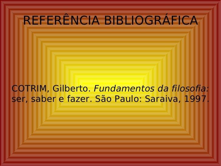 REFERÊNCIA BIBLIOGRÁFICA COTRIM, Gilberto.  Fundamentos da filosofia:  ser, saber e fazer. São Paulo: Saraiva, 1997.