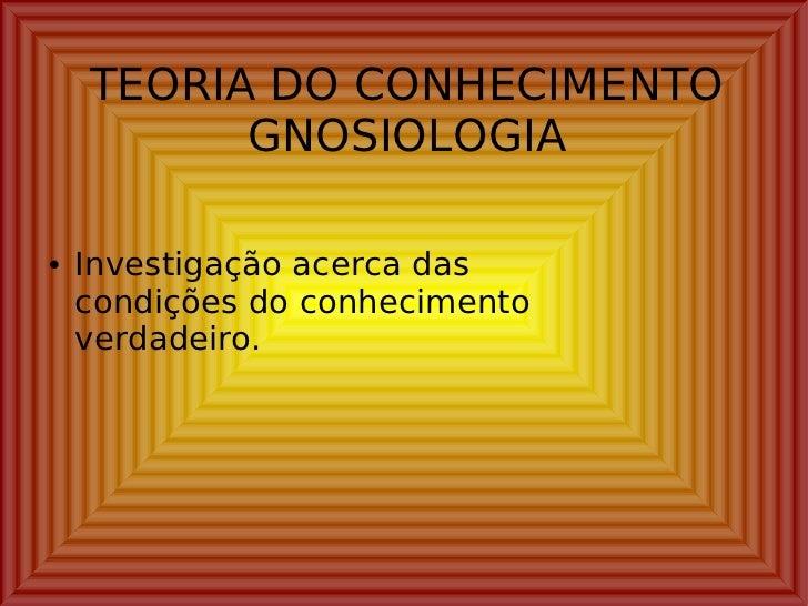 TEORIA DO CONHECIMENTO GNOSIOLOGIA <ul><li>Investigação acerca das condições do conhecimento verdadeiro. </li></ul>