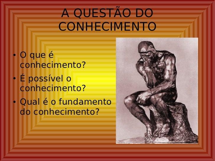 A QUESTÃO DO CONHECIMENTO <ul><li>O que é conhecimento? </li></ul><ul><li>É possível o conhecimento? </li></ul><ul><li>Qua...