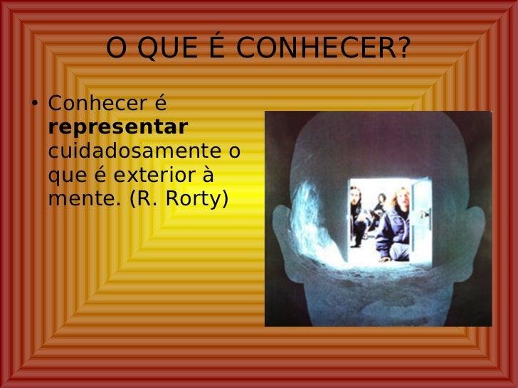O QUE É CONHECER? <ul><li>Conhecer é  representar  cuidadosamente o que é exterior à mente. (R. Rorty) </li></ul>