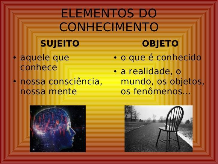 ELEMENTOS DO CONHECIMENTO <ul><li>SUJEITO </li></ul><ul><li>aquele que conhece </li></ul><ul><li>nossa consciência, nossa ...
