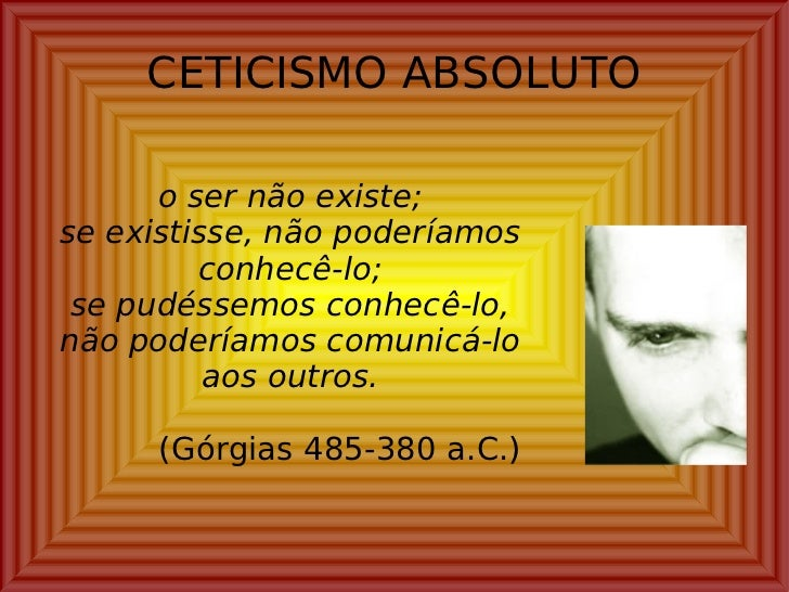 CETICISMO ABSOLUTO <ul><ul><li>o ser não existe; </li></ul></ul><ul><ul><li>se existisse, não poderíamos conhecê-lo; </li>...