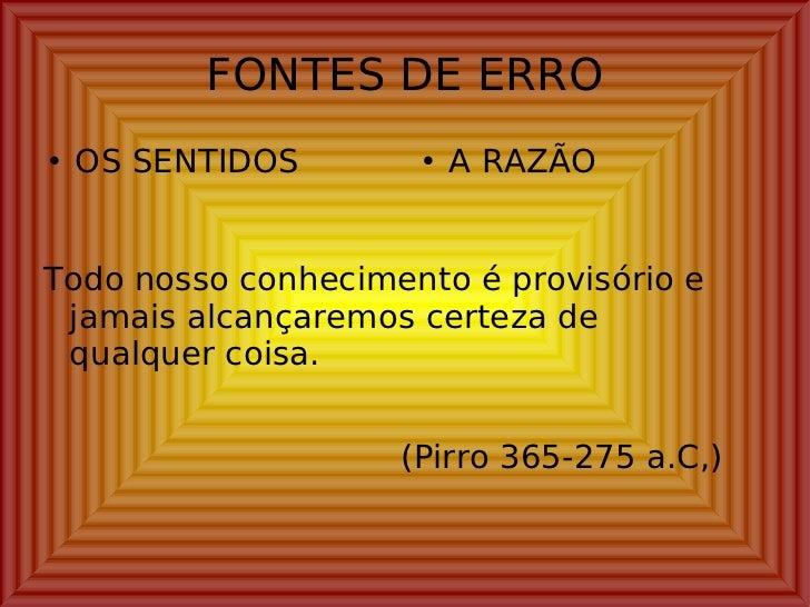 FONTES DE ERRO <ul><li>OS SENTIDOS </li></ul><ul><li>A RAZÃO </li></ul>Todo nosso conhecimento é provisório e jamais alcan...