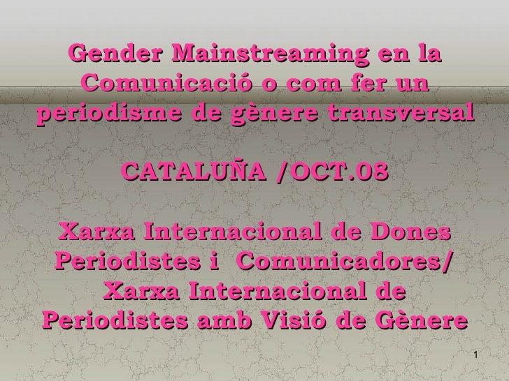 Gender Mainstreaming en la Comunicació o com fer un periodisme de gènere transversal CATALUÑA /OCT.08 Xarxa Internacional ...